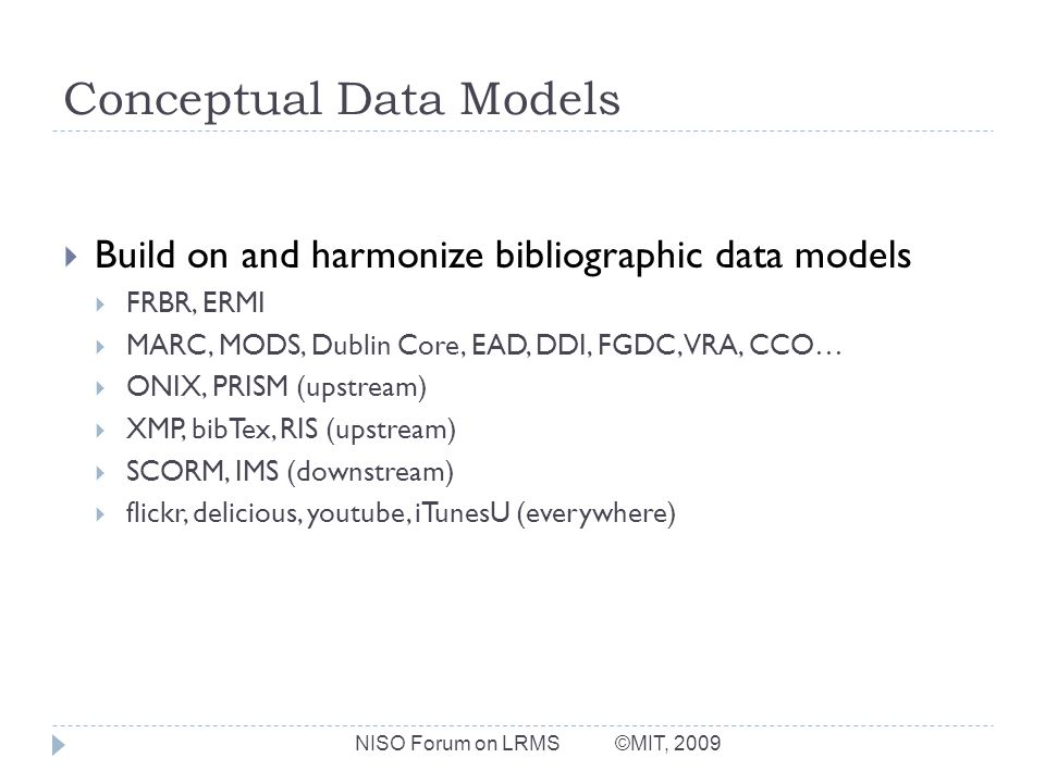 Conceptual Data Models Build on and harmonize bibliographic data models FRBR, ERMI MARC, MODS, Dublin Core, EAD, DDI, FGDC, VRA, CCO… ONIX, PRISM (upstream) XMP, bibTex, RIS (upstream) SCORM, IMS (downstream) flickr, delicious, youtube, iTunesU (everywhere) NISO Forum on LRMS ©MIT, 2009