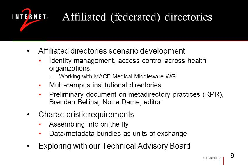 04--June-02 9 Affiliated (federated) directories Affiliated directories scenario development Identity management, access control across health organizations –Working with MACE Medical Middleware WG Multi-campus institutional directories Preliminary document on metadirectory practices (RPR), Brendan Bellina, Notre Dame, editor Characteristic requirements Assembling info on the fly Data/metadata bundles as units of exchange Exploring with our Technical Advisory Board
