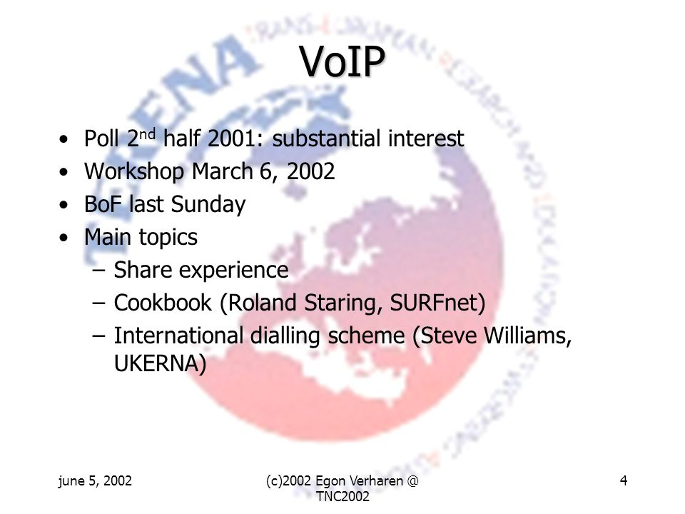 june 5, 2002(c)2002 Egon Verharen @ TNC2002 4 VoIP Poll 2 nd half 2001: substantial interest Workshop March 6, 2002 BoF last Sunday Main topics –Share experience –Cookbook (Roland Staring, SURFnet) –International dialling scheme (Steve Williams, UKERNA)