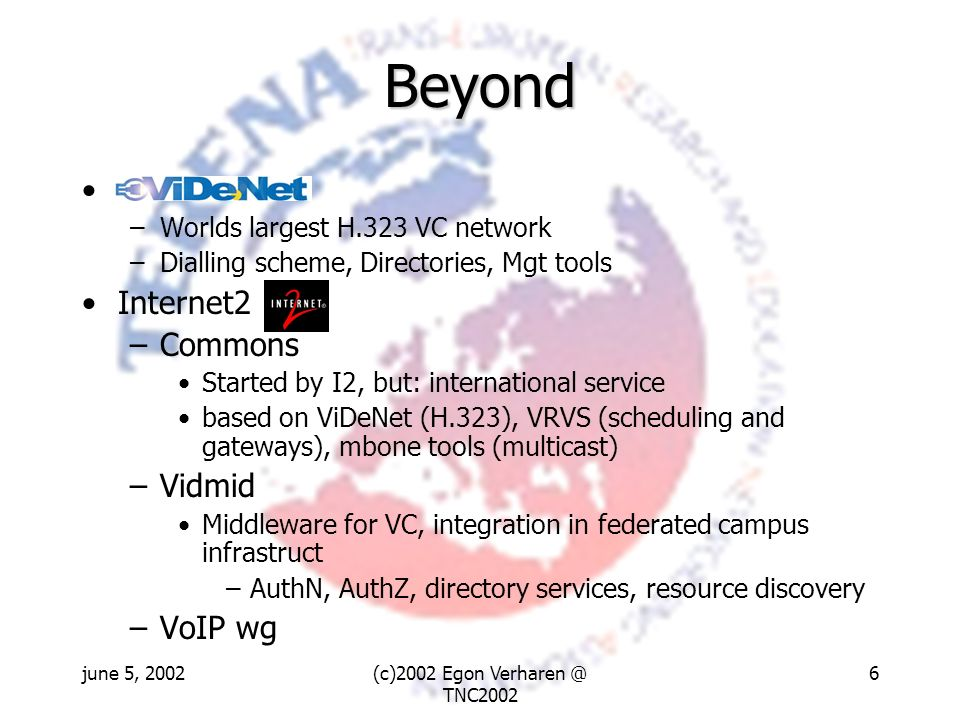 june 5, 2002(c)2002 Egon Verharen @ TNC2002 6 Beyond - –Worlds largest H.323 VC network –Dialling scheme, Directories, Mgt tools Internet2 –Commons St