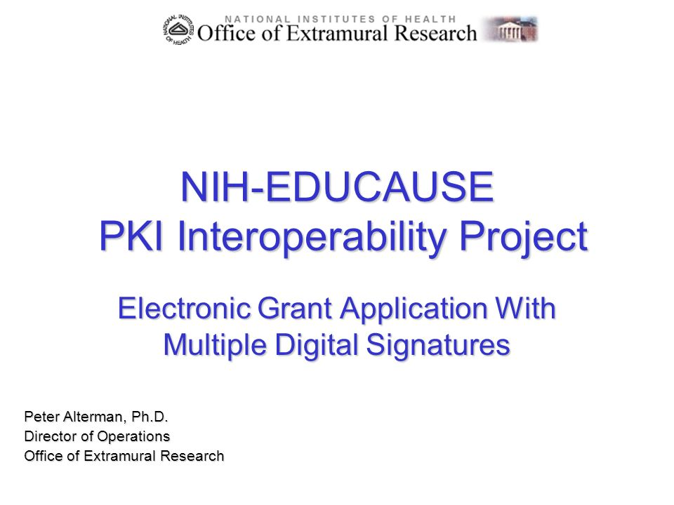 NIH-EDUCAUSE PKI Interoperability Project Electronic Grant Application With Multiple Digital Signatures Peter Alterman, Ph.D. Director of Operations O