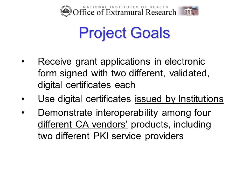 Project Goals Receive grant applications in electronic form signed with two different, validated, digital certificates each Use digital certificates issued by Institutions Demonstrate interoperability among four different CA vendors products, including two different PKI service providers