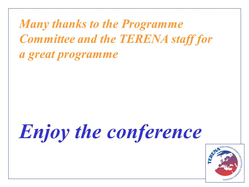 Many thanks to the Programme Committee and the TERENA staff for a great programme Enjoy the conference
