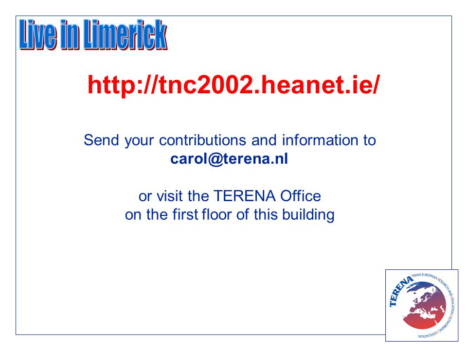 Send your contributions and information to carol@terena.nl or visit the TERENA Office on the first floor of this building http://tnc2002.heanet.ie/
