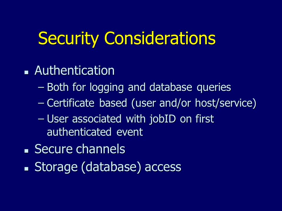 Security Considerations n Authentication –Both for logging and database queries –Certificate based (user and/or host/service) –User associated with jobID on first authenticated event n Secure channels n Storage (database) access