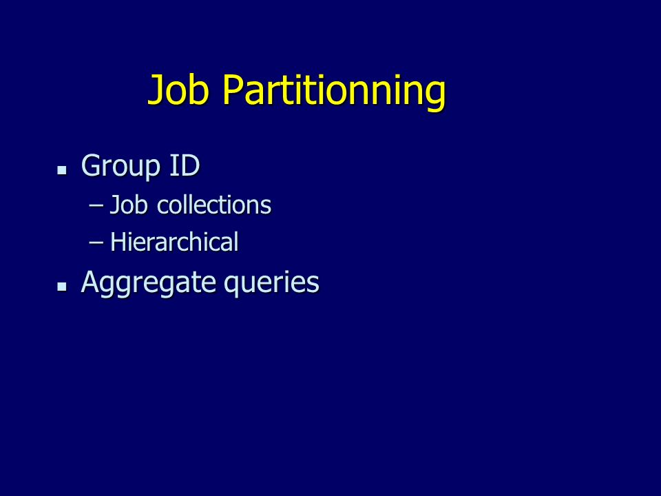 Job Partitionning n Group ID –Job collections –Hierarchical n Aggregate queries