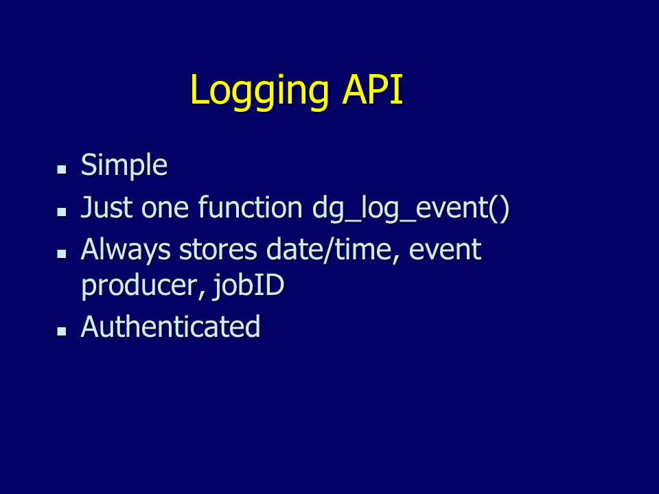 Logging API n Simple n Just one function dg_log_event() n Always stores date/time, event producer, jobID n Authenticated