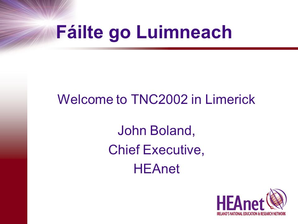 Fáilte go Luimneach Welcome to TNC2002 in Limerick John Boland, Chief Executive, HEAnet