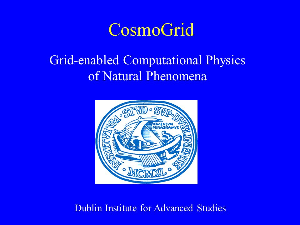 CosmoGrid Grid-enabled Computational Physics of Natural Phenomena Dublin Institute for Advanced Studies