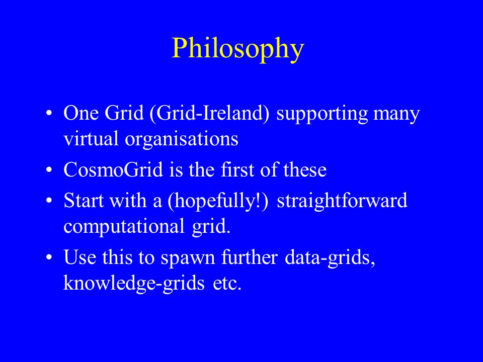 Philosophy One Grid (Grid-Ireland) supporting many virtual organisations CosmoGrid is the first of these Start with a (hopefully!) straightforward computational grid.