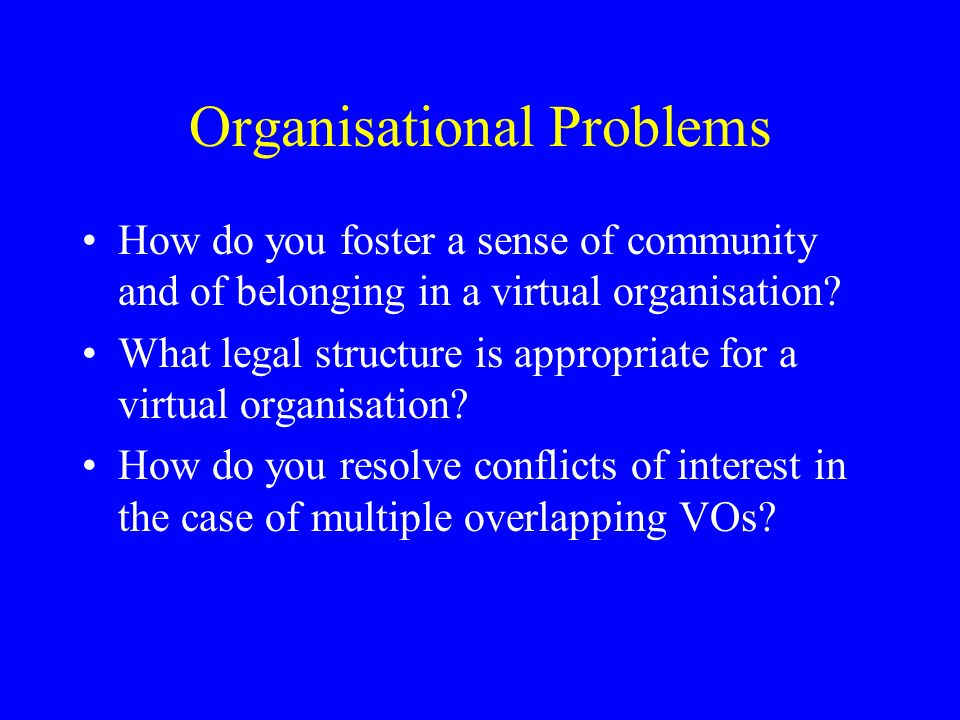 Organisational Problems How do you foster a sense of community and of belonging in a virtual organisation.