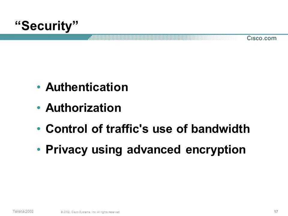 17 © 2002, Cisco Systems, Inc. All rights reserved. Terena 2002 Security Authentication Authorization Control of traffic's use of bandwidth Privacy us