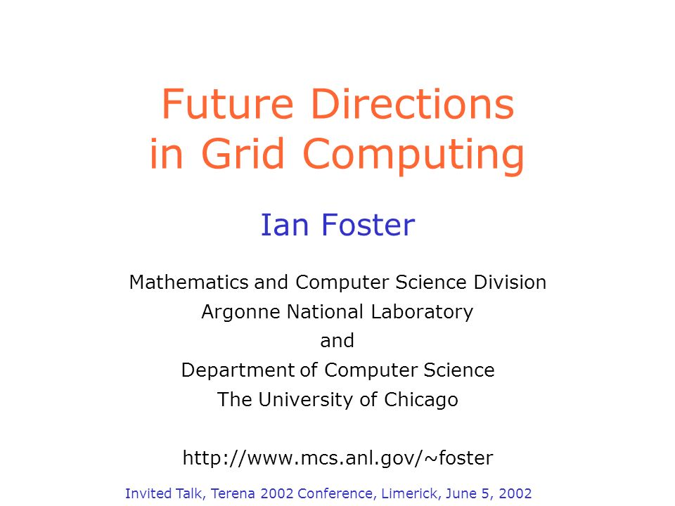 Future Directions in Grid Computing Ian Foster Mathematics and Computer Science Division Argonne National Laboratory and Department of Computer Science The University of Chicago http://www.mcs.anl.gov/~foster Invited Talk, Terena 2002 Conference, Limerick, June 5, 2002