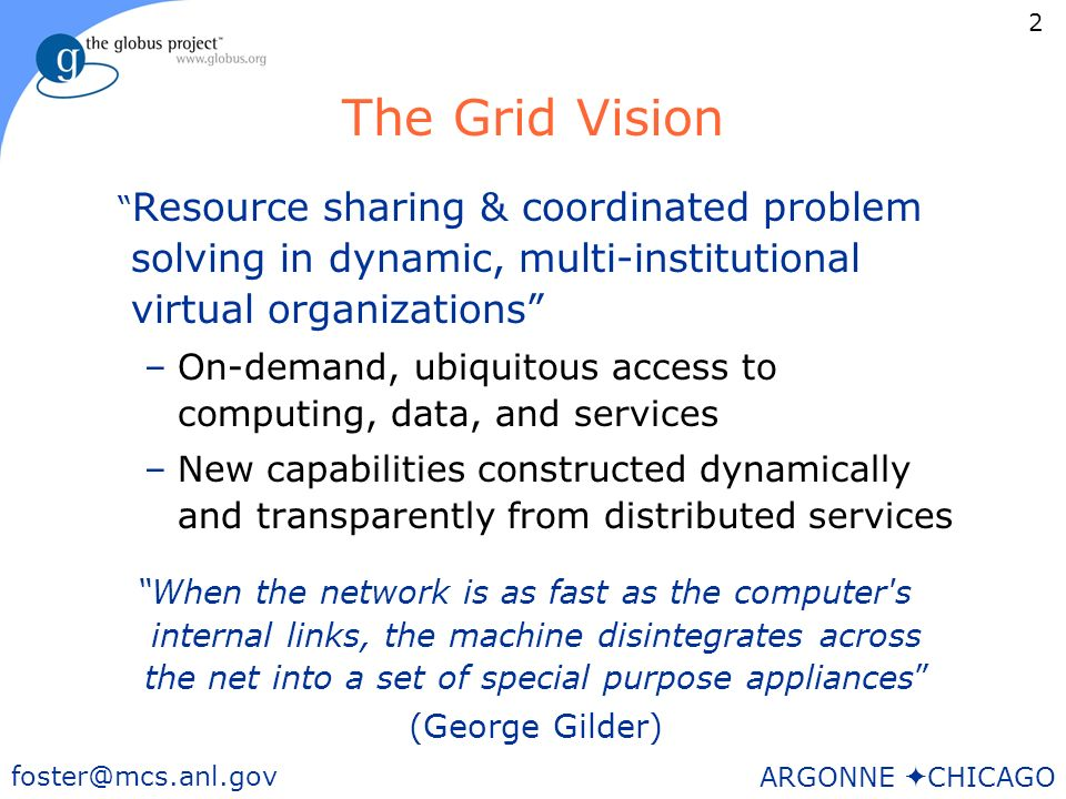 2 foster@mcs.anl.gov ARGONNE CHICAGO The Grid Vision Resource sharing & coordinated problem solving in dynamic, multi-institutional virtual organizations –On-demand, ubiquitous access to computing, data, and services –New capabilities constructed dynamically and transparently from distributed services When the network is as fast as the computer s internal links, the machine disintegrates across the net into a set of special purpose appliances (George Gilder)