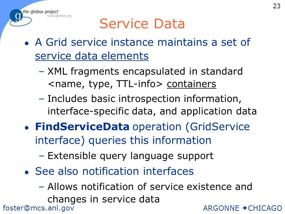 23 foster@mcs.anl.gov ARGONNE CHICAGO Service Data l A Grid service instance maintains a set of service data elements –XML fragments encapsulated in standard containers –Includes basic introspection information, interface-specific data, and application data l FindServiceData operation (GridService interface) queries this information –Extensible query language support l See also notification interfaces –Allows notification of service existence and changes in service data