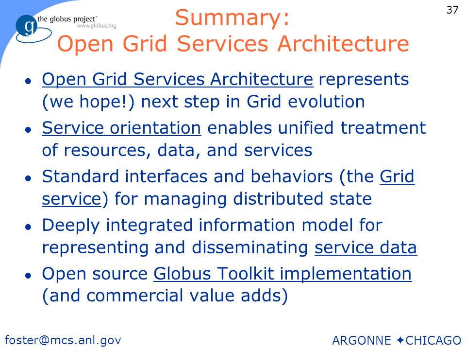 37 foster@mcs.anl.gov ARGONNE CHICAGO Summary: Open Grid Services Architecture l Open Grid Services Architecture represents (we hope!) next step in Grid evolution l Service orientation enables unified treatment of resources, data, and services l Standard interfaces and behaviors (the Grid service) for managing distributed state l Deeply integrated information model for representing and disseminating service data l Open source Globus Toolkit implementation (and commercial value adds)