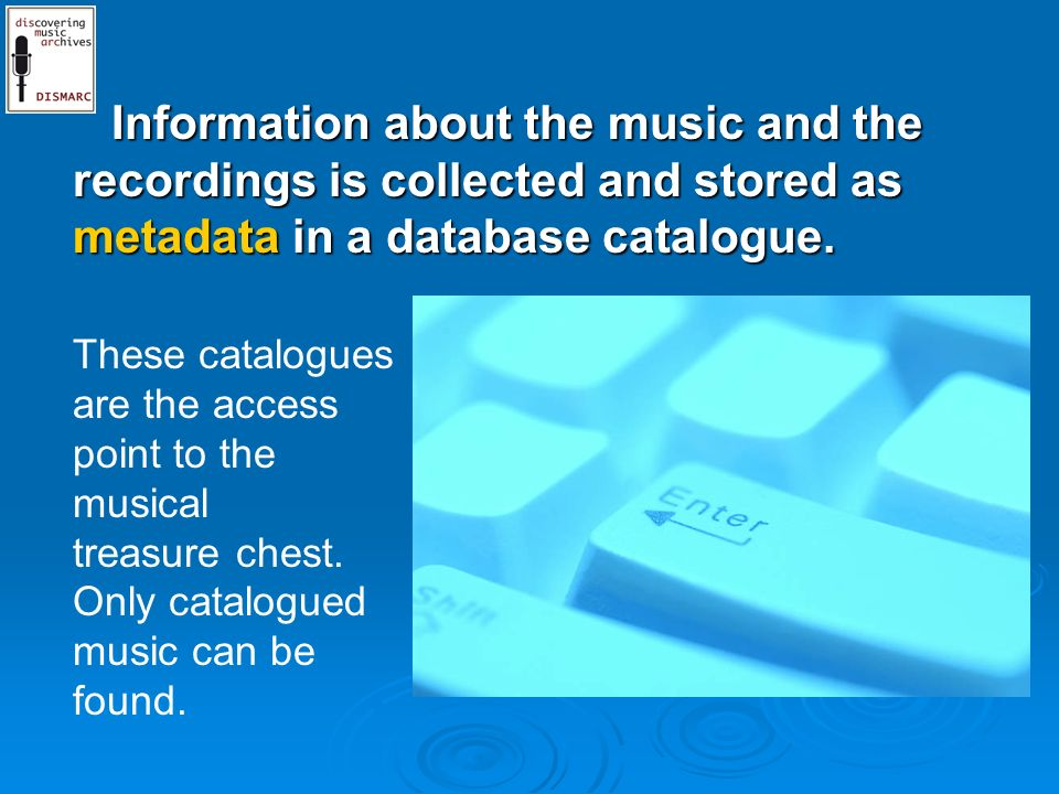 Information about the music and the recordings is collected and stored as metadata in a database catalogue.