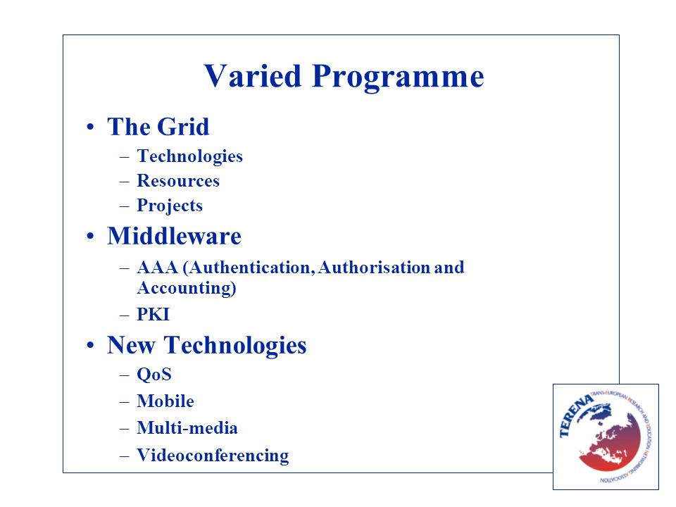 Varied Programme The Grid –Technologies –Resources –Projects Middleware –AAA (Authentication, Authorisation and Accounting) –PKI New Technologies –QoS –Mobile –Multi-media –Videoconferencing
