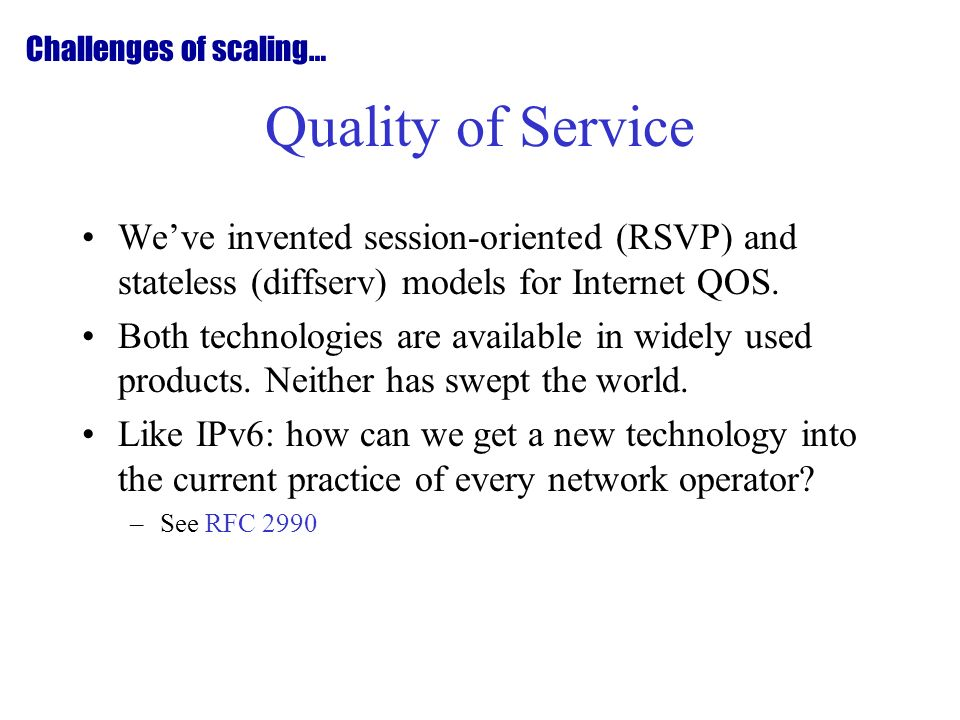 Quality of Service Weve invented session-oriented (RSVP) and stateless (diffserv) models for Internet QOS.
