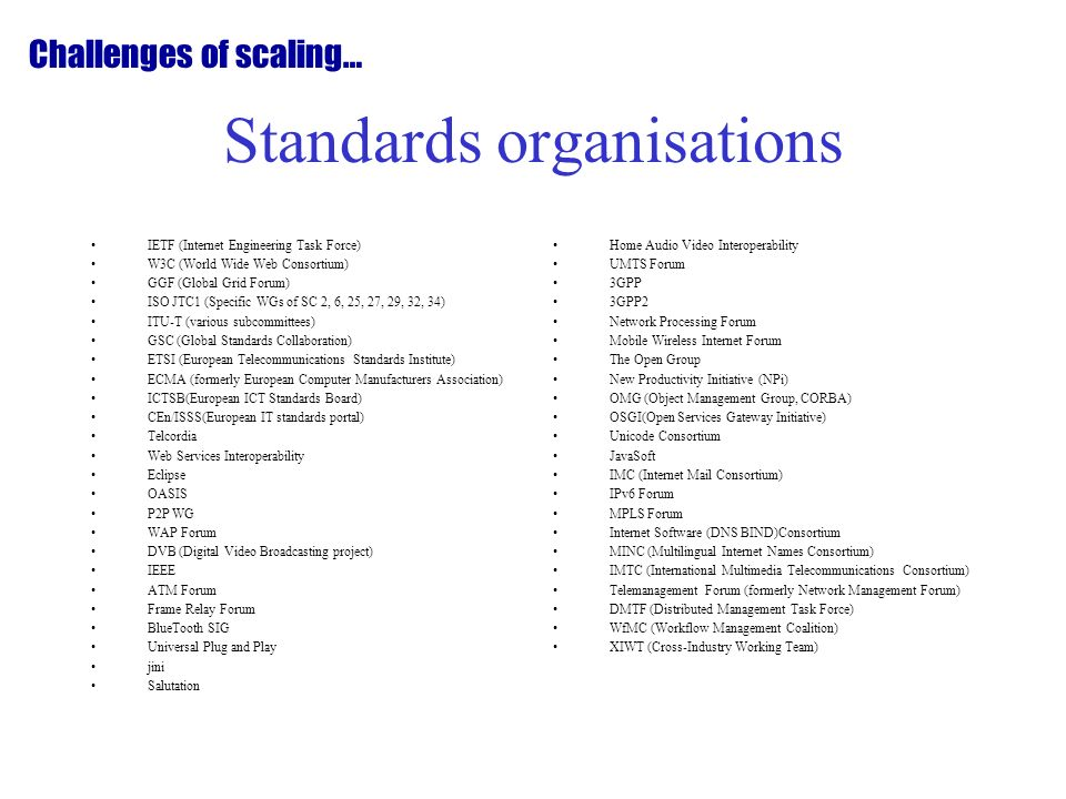 Standards organisations IETF (Internet Engineering Task Force) W3C (World Wide Web Consortium) GGF (Global Grid Forum) ISO JTC1 (Specific WGs of SC 2, 6, 25, 27, 29, 32, 34) ITU-T (various subcommittees) GSC (Global Standards Collaboration) ETSI (European Telecommunications Standards Institute) ECMA (formerly European Computer Manufacturers Association) ICTSB(European ICT Standards Board) CEn/ISSS(European IT standards portal) Telcordia Web Services Interoperability Eclipse OASIS P2P WG WAP Forum DVB (Digital Video Broadcasting project) IEEE ATM Forum Frame Relay Forum BlueTooth SIG Universal Plug and Play jini Salutation Home Audio Video Interoperability UMTS Forum 3GPP 3GPP2 Network Processing Forum Mobile Wireless Internet Forum The Open Group New Productivity Initiative (NPi) OMG (Object Management Group, CORBA) OSGI(Open Services Gateway Initiative) Unicode Consortium JavaSoft IMC (Internet Mail Consortium) IPv6 Forum MPLS Forum Internet Software (DNS BIND)Consortium MINC (Multilingual Internet Names Consortium) IMTC (International Multimedia Telecommunications Consortium) Telemanagement Forum (formerly Network Management Forum) DMTF (Distributed Management Task Force) WfMC (Workflow Management Coalition) XIWT (Cross-Industry Working Team) Challenges of scaling…