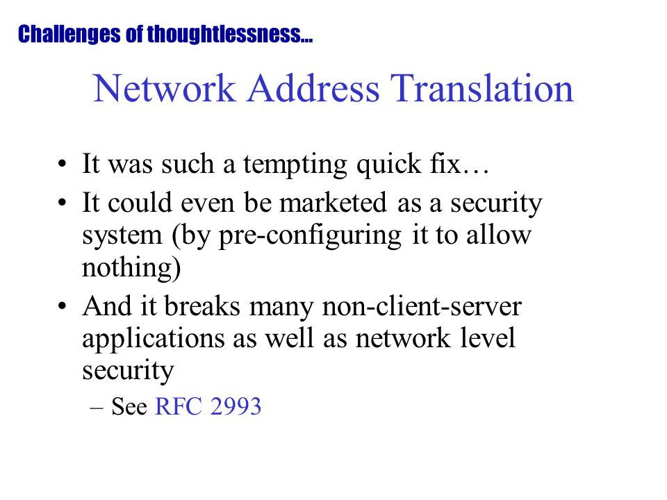 Network Address Translation It was such a tempting quick fix… It could even be marketed as a security system (by pre-configuring it to allow nothing) And it breaks many non-client-server applications as well as network level security –See RFC 2993 Challenges of thoughtlessness…