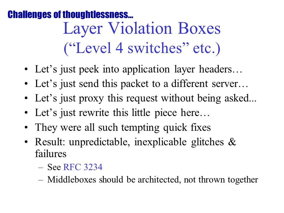 Layer Violation Boxes (Level 4 switches etc.) Lets just peek into application layer headers… Lets just send this packet to a different server… Lets just proxy this request without being asked...