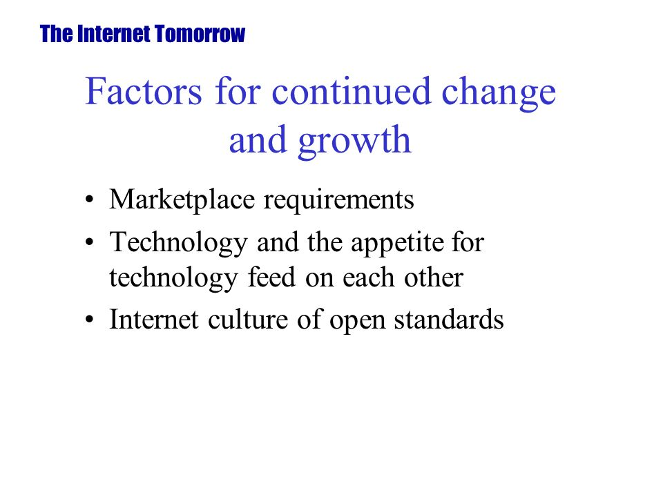 Factors for continued change and growth Marketplace requirements Technology and the appetite for technology feed on each other Internet culture of open standards The Internet Tomorrow