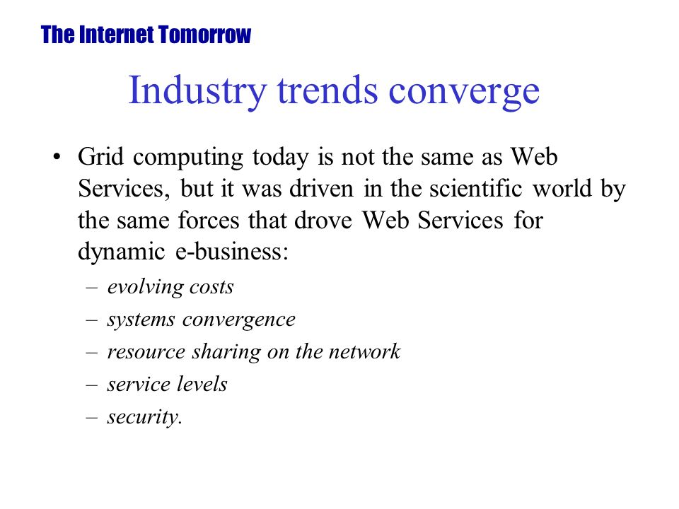 Industry trends converge Grid computing today is not the same as Web Services, but it was driven in the scientific world by the same forces that drove Web Services for dynamic e-business: –evolving costs –systems convergence –resource sharing on the network –service levels –security.