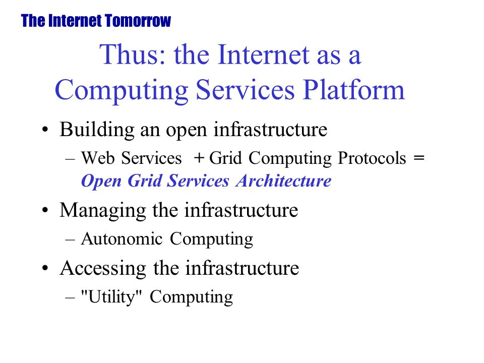 Thus: the Internet as a Computing Services Platform Building an open infrastructure –Web Services + Grid Computing Protocols = Open Grid Services Architecture Managing the infrastructure –Autonomic Computing Accessing the infrastructure – Utility Computing The Internet Tomorrow