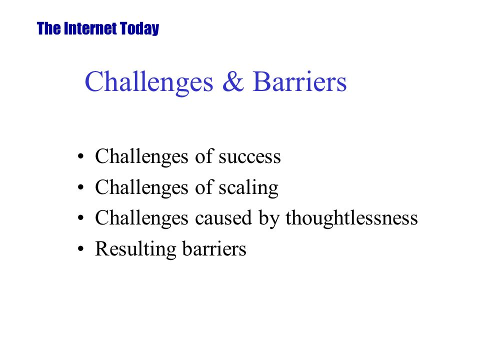 Challenges & Barriers Challenges of success Challenges of scaling Challenges caused by thoughtlessness Resulting barriers The Internet Today