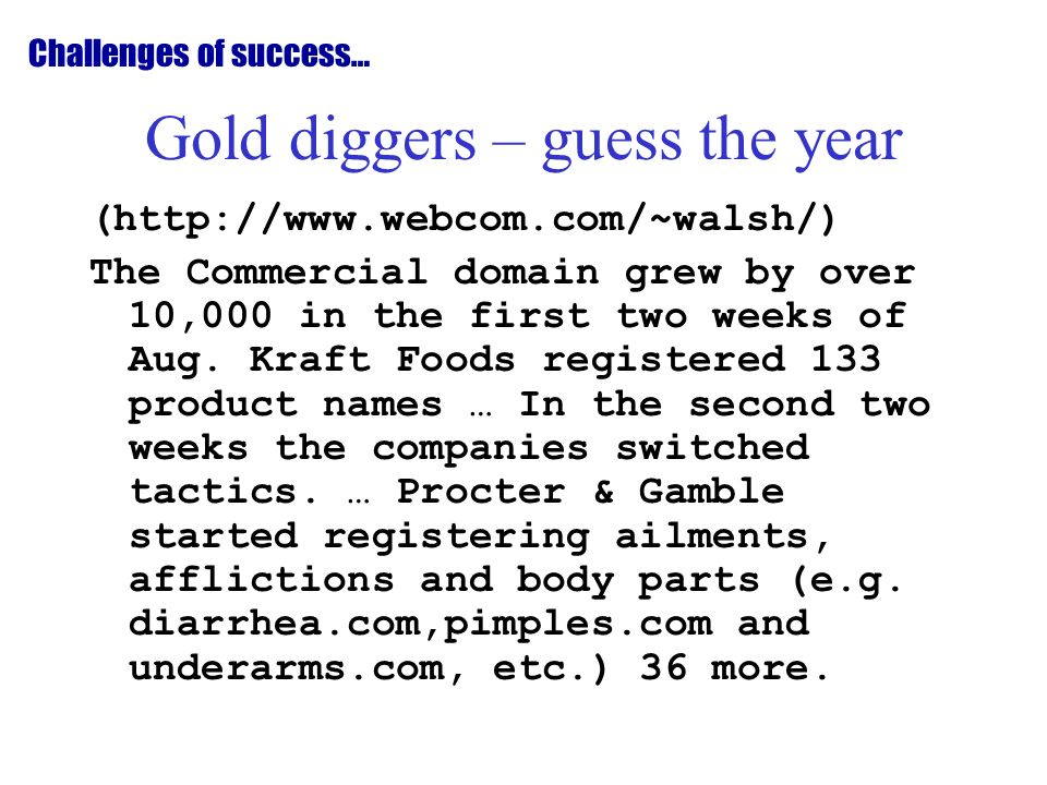 Gold diggers – guess the year (http://www.webcom.com/~walsh/) The Commercial domain grew by over 10,000 in the first two weeks of Aug.