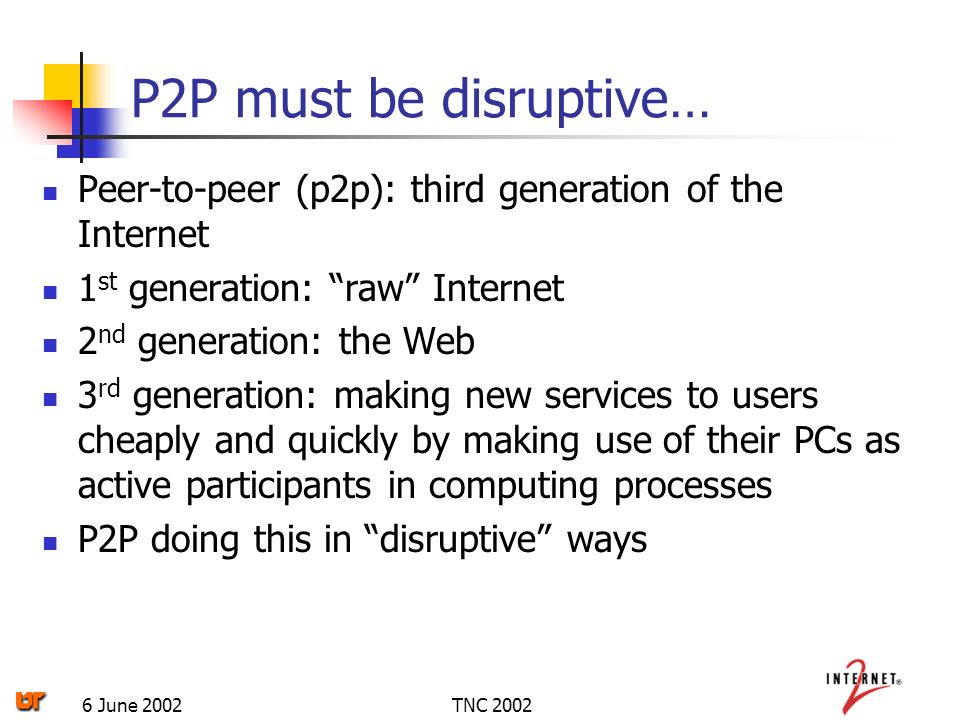 TNC 20026 June 2002 P2P must be disruptive… Peer-to-peer (p2p): third generation of the Internet 1 st generation: raw Internet 2 nd generation: the Web 3 rd generation: making new services to users cheaply and quickly by making use of their PCs as active participants in computing processes P2P doing this in disruptive ways