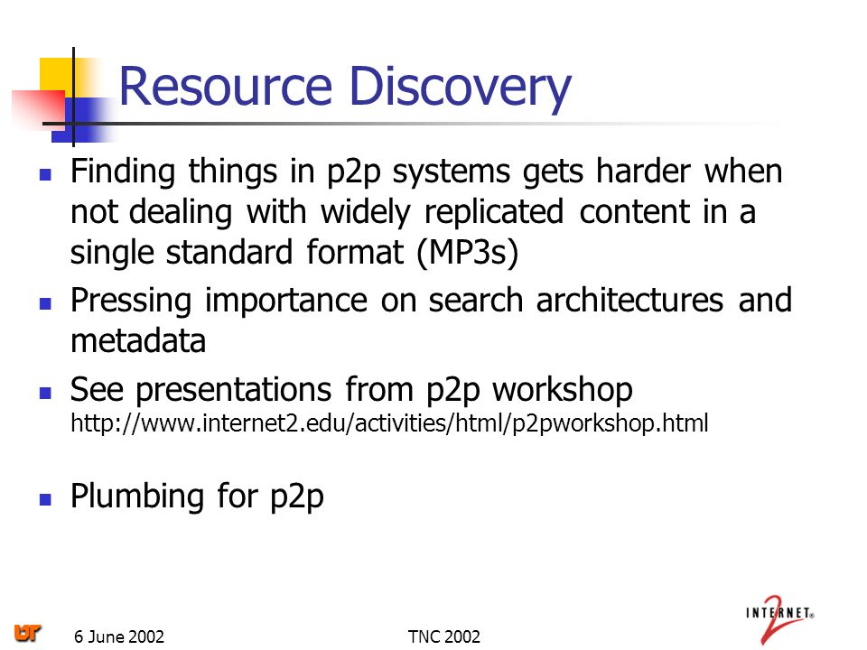 TNC 20026 June 2002 Resource Discovery Finding things in p2p systems gets harder when not dealing with widely replicated content in a single standard format (MP3s) Pressing importance on search architectures and metadata See presentations from p2p workshop http://www.internet2.edu/activities/html/p2pworkshop.html Plumbing for p2p