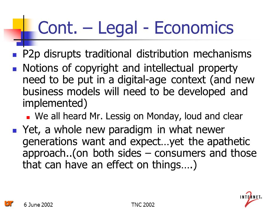 TNC 20026 June 2002 Cont. – Legal - Economics P2p disrupts traditional distribution mechanisms Notions of copyright and intellectual property need to