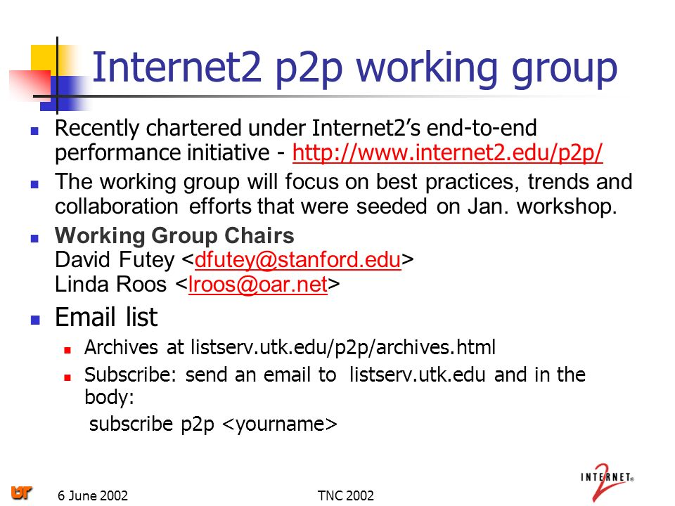 TNC 20026 June 2002 Internet2 p2p working group Recently chartered under Internet2s end-to-end performance initiative - http://www.internet2.edu/p2p/http://www.internet2.edu/p2p/ The working group will focus on best practices, trends and collaboration efforts that were seeded on Jan.