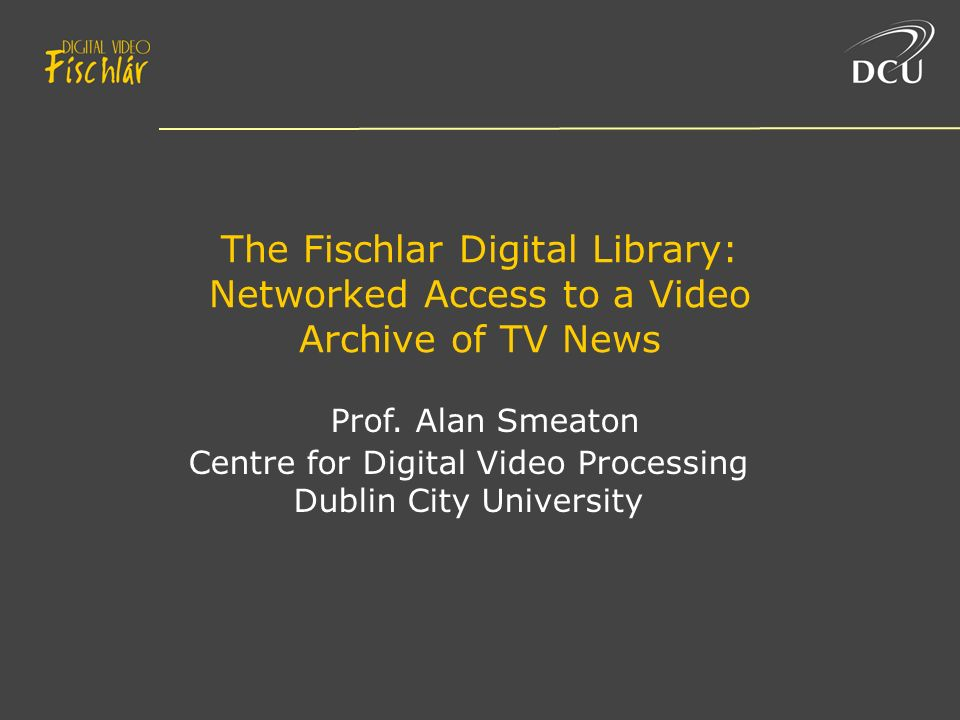 The Fischlar Digital Library: Networked Access to a Video Archive of TV News Prof.