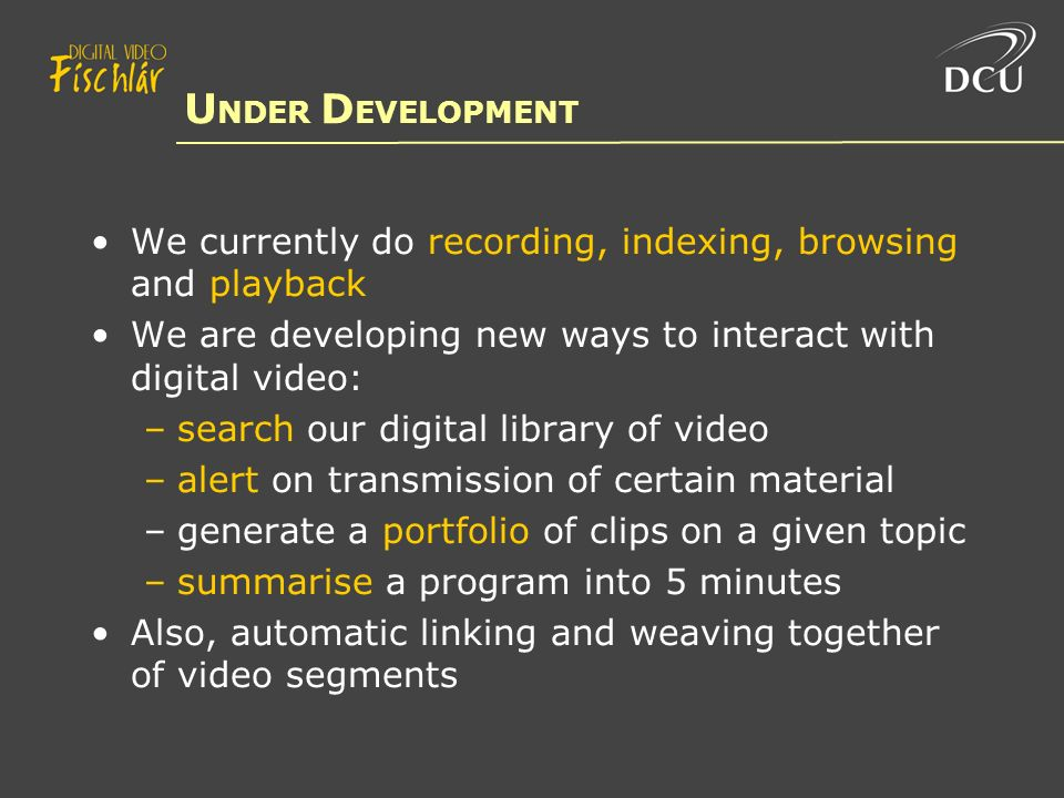 U NDER D EVELOPMENT We currently do recording, indexing, browsing and playback We are developing new ways to interact with digital video: –search our digital library of video –alert on transmission of certain material –generate a portfolio of clips on a given topic –summarise a program into 5 minutes Also, automatic linking and weaving together of video segments