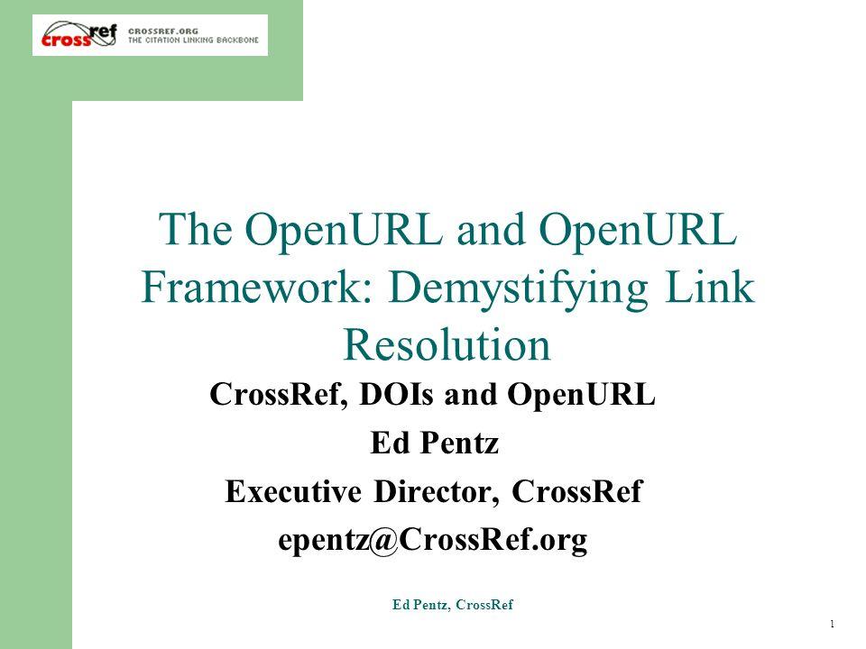 1 Ed Pentz, CrossRef The OpenURL and OpenURL Framework: Demystifying Link Resolution CrossRef, DOIs and OpenURL Ed Pentz Executive Director, CrossRef epentz@CrossRef.org