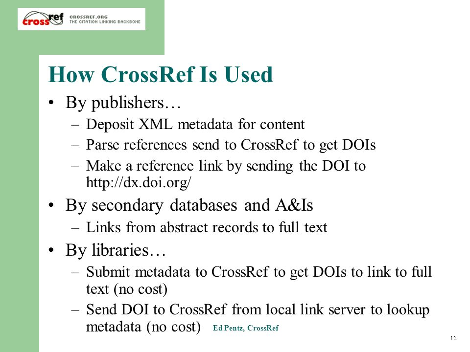 12 Ed Pentz, CrossRef How CrossRef Is Used By publishers… –Deposit XML metadata for content –Parse references send to CrossRef to get DOIs –Make a reference link by sending the DOI to   By secondary databases and A&Is –Links from abstract records to full text By libraries… –Submit metadata to CrossRef to get DOIs to link to full text (no cost) –Send DOI to CrossRef from local link server to lookup metadata (no cost)