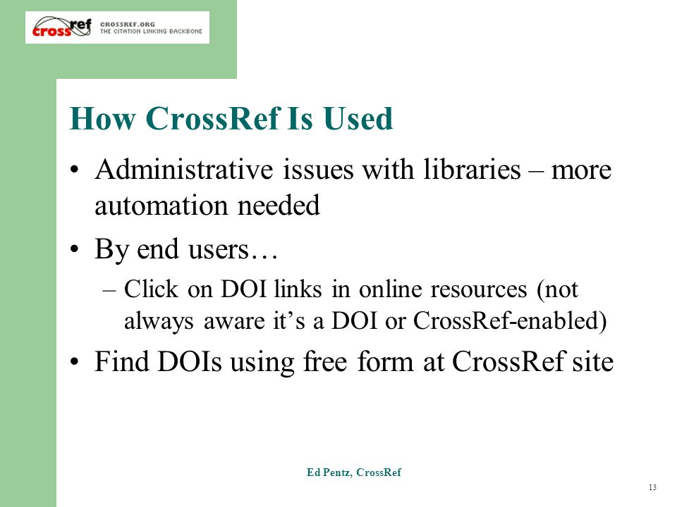 13 Ed Pentz, CrossRef How CrossRef Is Used Administrative issues with libraries – more automation needed By end users… –Click on DOI links in online resources (not always aware its a DOI or CrossRef-enabled) Find DOIs using free form at CrossRef site