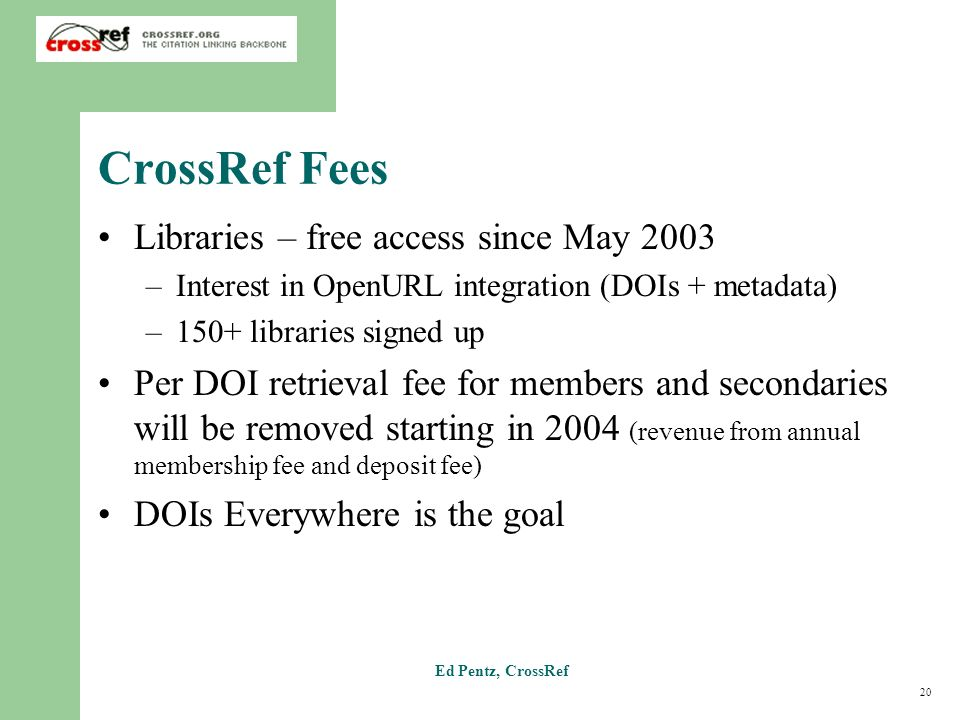20 Ed Pentz, CrossRef CrossRef Fees Libraries – free access since May 2003 –Interest in OpenURL integration (DOIs + metadata) –150+ libraries signed u