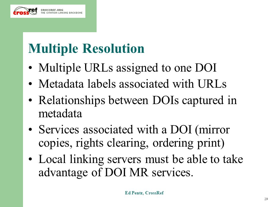 29 Ed Pentz, CrossRef Multiple Resolution Multiple URLs assigned to one DOI Metadata labels associated with URLs Relationships between DOIs captured in metadata Services associated with a DOI (mirror copies, rights clearing, ordering print) Local linking servers must be able to take advantage of DOI MR services.