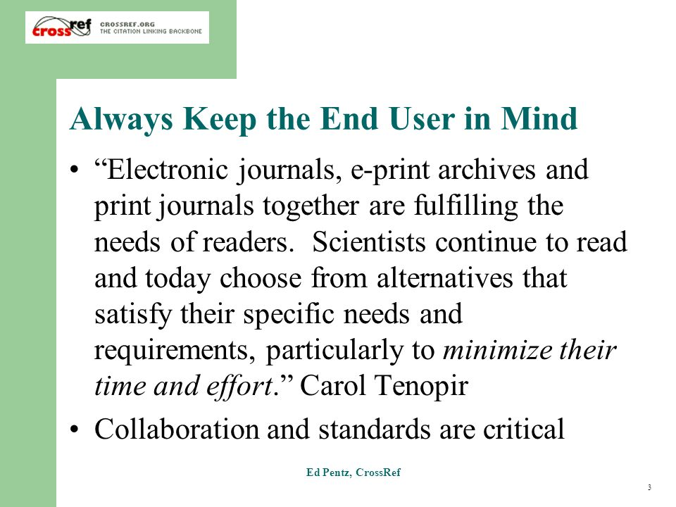 3 Ed Pentz, CrossRef Always Keep the End User in Mind Electronic journals, e-print archives and print journals together are fulfilling the needs of re