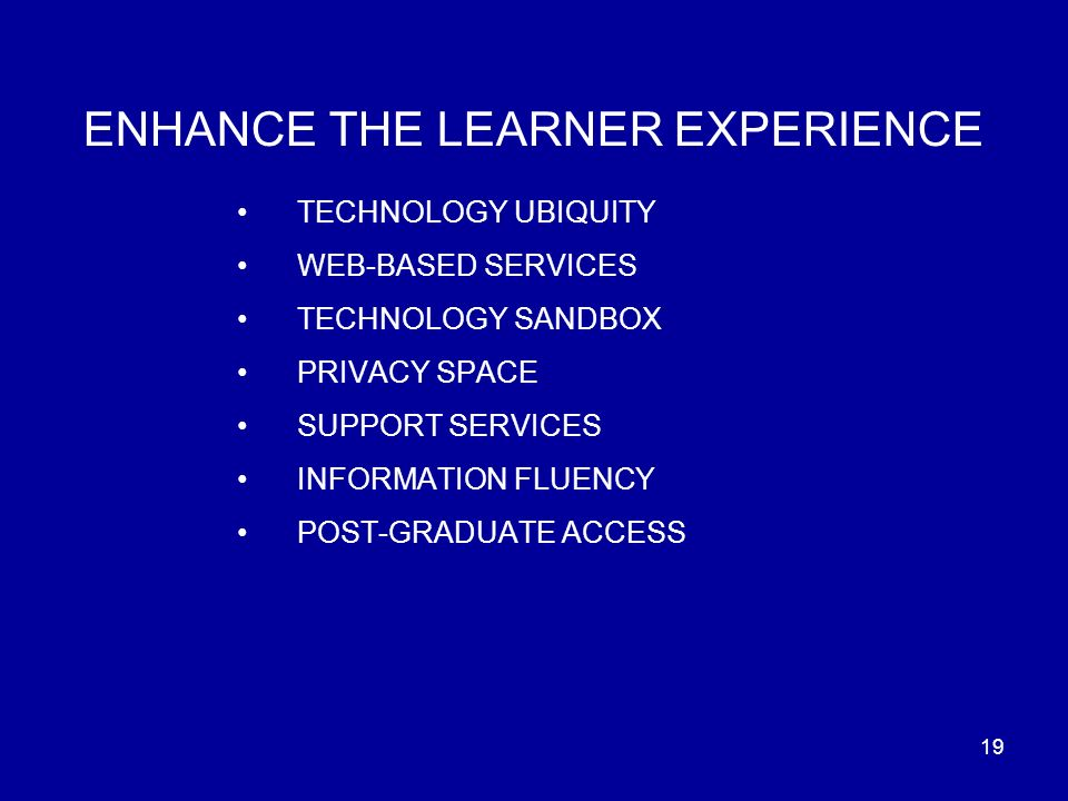 19 ENHANCE THE LEARNER EXPERIENCE TECHNOLOGY UBIQUITY WEB-BASED SERVICES TECHNOLOGY SANDBOX PRIVACY SPACE SUPPORT SERVICES INFORMATION FLUENCY POST-GRADUATE ACCESS