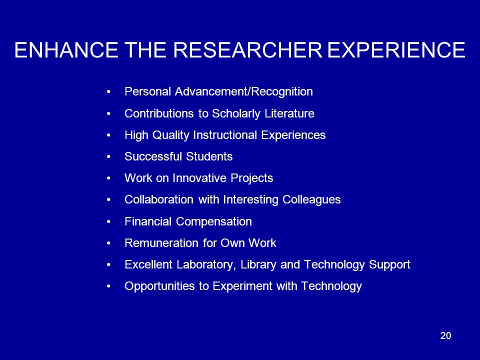 20 ENHANCE THE RESEARCHER EXPERIENCE Personal Advancement/Recognition Contributions to Scholarly Literature High Quality Instructional Experiences Successful Students Work on Innovative Projects Collaboration with Interesting Colleagues Financial Compensation Remuneration for Own Work Excellent Laboratory, Library and Technology Support Opportunities to Experiment with Technology