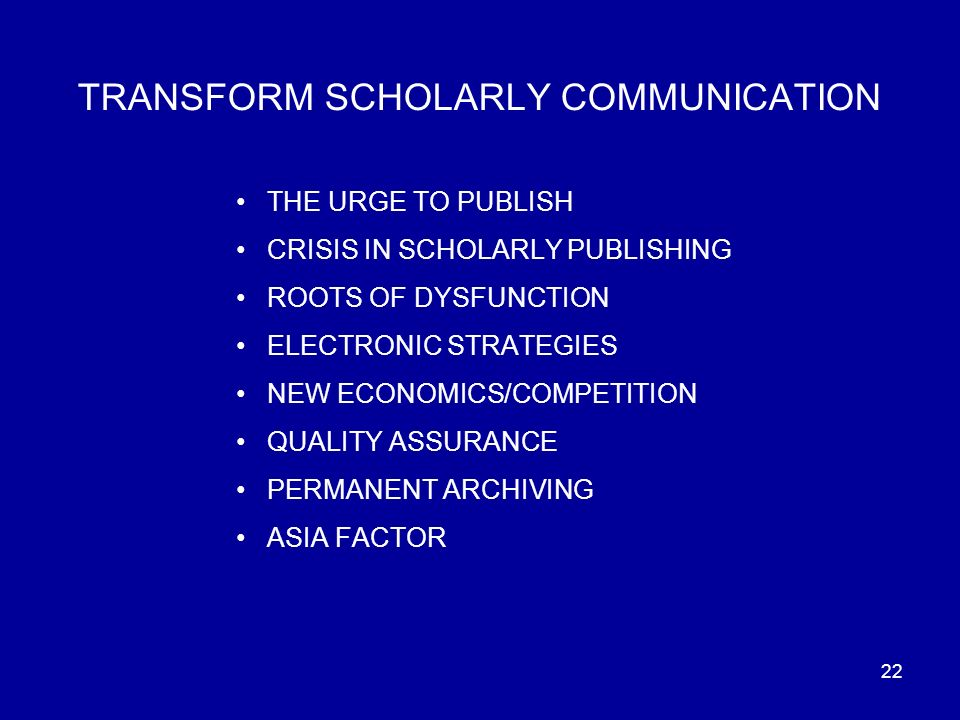 22 TRANSFORM SCHOLARLY COMMUNICATION THE URGE TO PUBLISH CRISIS IN SCHOLARLY PUBLISHING ROOTS OF DYSFUNCTION ELECTRONIC STRATEGIES NEW ECONOMICS/COMPETITION QUALITY ASSURANCE PERMANENT ARCHIVING ASIA FACTOR