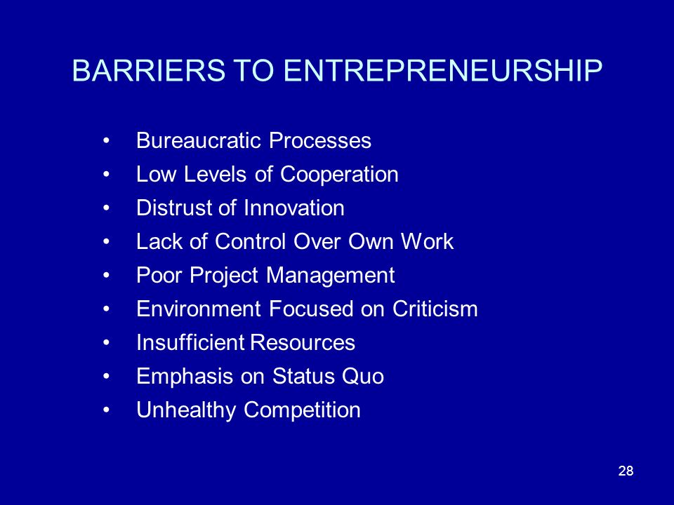28 BARRIERS TO ENTREPRENEURSHIP Bureaucratic Processes Low Levels of Cooperation Distrust of Innovation Lack of Control Over Own Work Poor Project Management Environment Focused on Criticism Insufficient Resources Emphasis on Status Quo Unhealthy Competition