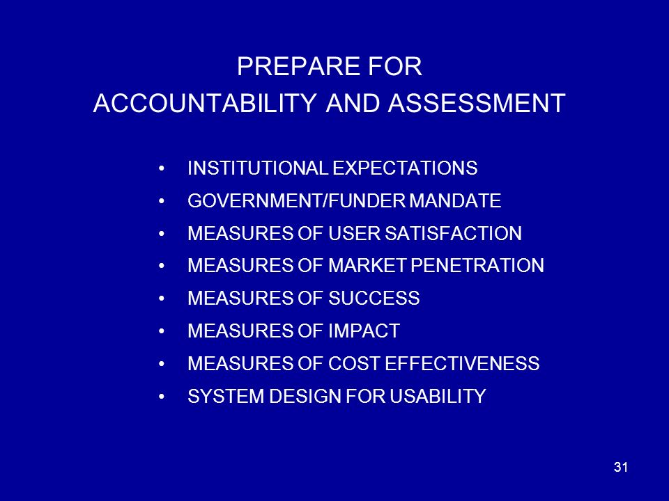 31 PREPARE FOR ACCOUNTABILITY AND ASSESSMENT INSTITUTIONAL EXPECTATIONS GOVERNMENT/FUNDER MANDATE MEASURES OF USER SATISFACTION MEASURES OF MARKET PENETRATION MEASURES OF SUCCESS MEASURES OF IMPACT MEASURES OF COST EFFECTIVENESS SYSTEM DESIGN FOR USABILITY