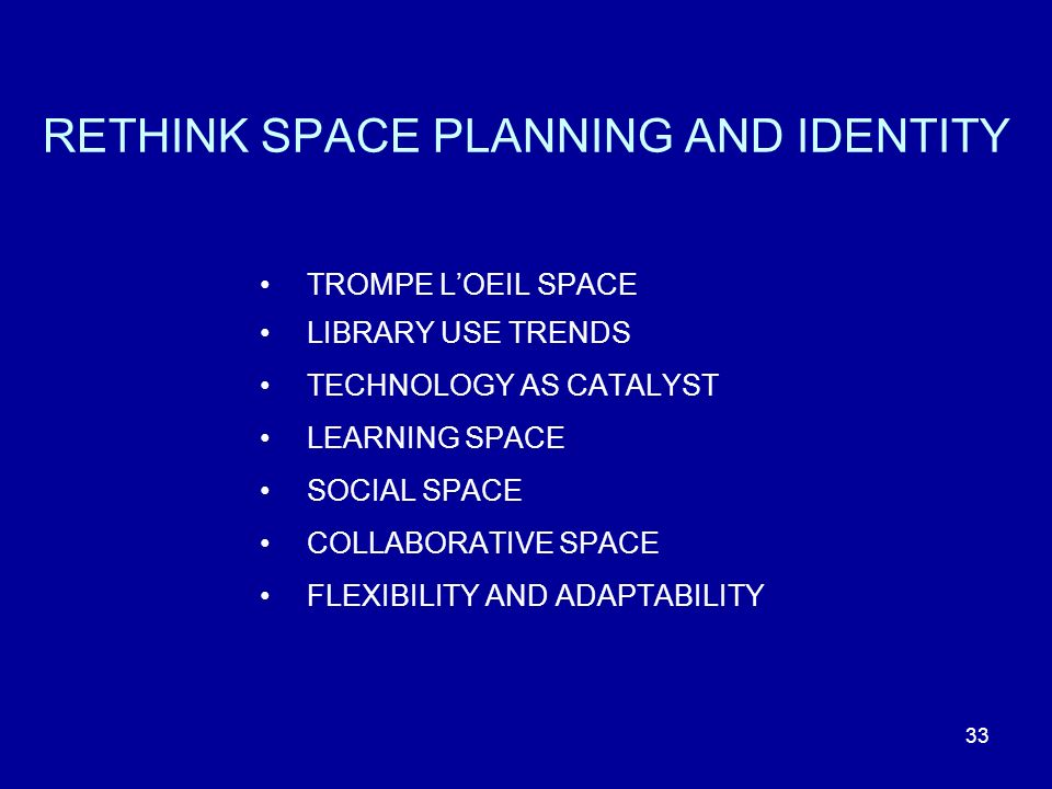 33 RETHINK SPACE PLANNING AND IDENTITY TROMPE LOEIL SPACE LIBRARY USE TRENDS TECHNOLOGY AS CATALYST LEARNING SPACE SOCIAL SPACE COLLABORATIVE SPACE FLEXIBILITY AND ADAPTABILITY