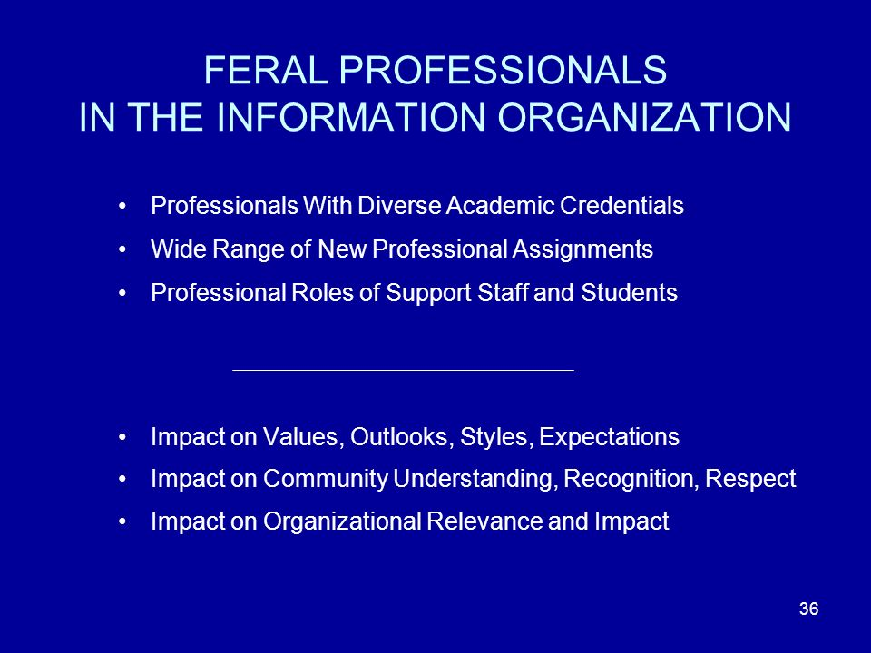 36 FERAL PROFESSIONALS IN THE INFORMATION ORGANIZATION Professionals With Diverse Academic Credentials Wide Range of New Professional Assignments Professional Roles of Support Staff and Students Impact on Values, Outlooks, Styles, Expectations Impact on Community Understanding, Recognition, Respect Impact on Organizational Relevance and Impact